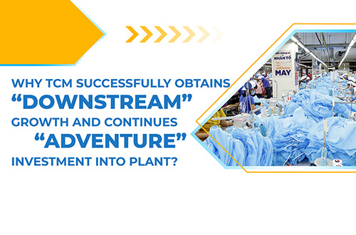 "WHY TCM SUCCESSFULLY OBTAINS ""DOWNSTREAM"" GROWTH AND CONTINUES ""ADVENTURE"" INVESTMENT INTO PLANT?"