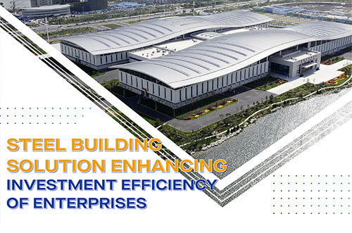 Steel Building Solution Enhancing Investment Efficiency Of Enterprises